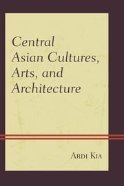 Central Asian Cultures, Arts, and Architecture ebook by Ardi Kia