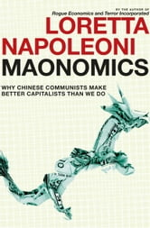 Maonomics - Why Chinese Communists Make Better Capitalists Than We Do ebook by Loretta Napoleoni