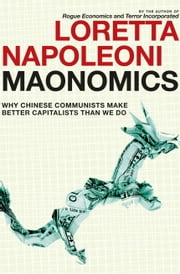 Maonomics - Why Chinese Communists Make Better Capitalists Than We Do ebook by Loretta Napoleoni,Stephen Twilley