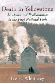 Death in Yellowstone - Accidents and Foolhardiness in the First National Park ebook by Kobo.Web.Store.Products.Fields.ContributorFieldViewModel