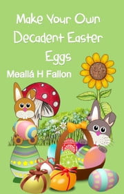 Make Your Own Decadent Easter Eggs ebook by Meallá H Fallon