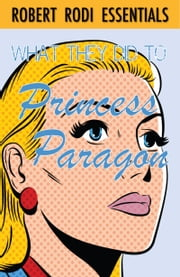 What They Did to Princess Paragon (Robert Rodi Essentials) ebook by Robert Rodi
