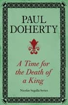 A Time for the Death of a King (Nicholas Segalla series, Book 1) - A spellbinding mystery from the turbulent Scottish court ebook by Paul Doherty