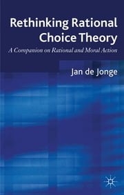 Rethinking Rational Choice Theory - A Companion on Rational and Moral Action ebook by Jan de Jonge