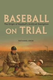 Baseball on Trial - The Origin of Baseball's Antitrust Exemption ebook by Nathaniel Grow