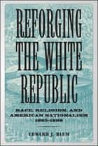 Reforging the White Republic ebook by Edward J. Blum