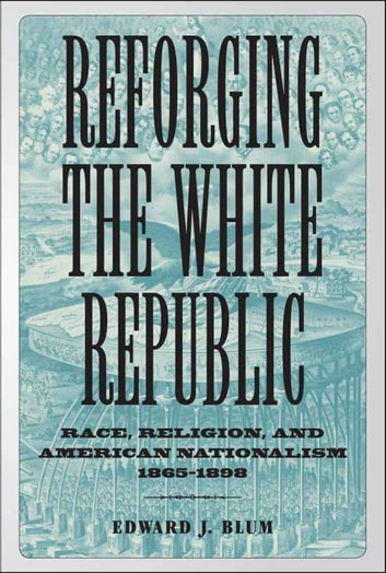 Reforging the White Republic - Race, Religion, and American Nationalism, 1865--1898 ebook by Edward J. Blum