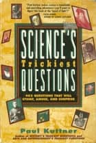 Science's Trickiest Questions - 402 Questions That Will Stump, Amuse, And Surprise ebooks by Paul Kuttner