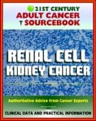 21st Century Adult Cancer Sourcebook: Renal Cell Cancer, Kidney Cancer, Renal Adenocarcinoma, Hypernephroma - Clinical Data for Patients, Families, and Physicians ebook by Progressive Management