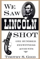 We Saw Lincoln Shot - One Hundred Eyewitness Accounts ebook by