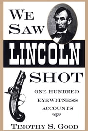 We Saw Lincoln Shot - One Hundred Eyewitness Accounts ebook by Timothy S. Good