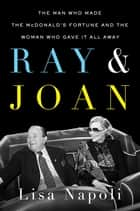 Ray & Joan - The Man Who Made the McDonald's Fortune and the Woman Who Gave It All Away ebook by Lisa Napoli