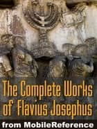 Works Of Josephus Flavius: Wars Of The Jews, Antiquities Of The Jews, Against Apion, Autobiography And More (Mobi Collected Works) ebook by Flavius Josephus, William Whiston (Translator)