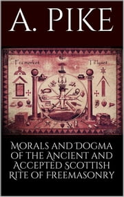 Morals and Dogma of the Ancient and Accepted Scottish Rite of Freemasonry ebook by Pike