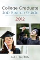 College Graduate Job Search Guide 2012 ebook by RJ Thomas