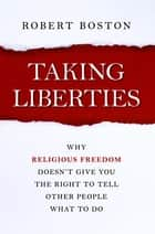 Taking Liberties - Why Religious Freedom Doesn't Give You the Right to Tell Other People What to Do ebook by Robert Boston