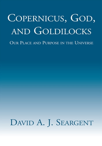 Copernicus, God, and Goldilocks - Our Place and Purpose in the Universe ebook by David A. J. Seargent