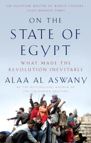 On the State of Egypt - What Made the Revolution Inevitable ebook by Alaa Al Aswany