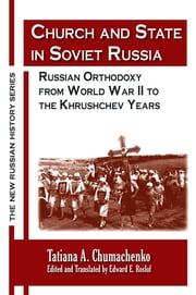Church and State in Soviet Russia: Russian Orthodoxy from World War II to the Khrushchev Years - Russian Orthodoxy from World War II to the Khrushchev Years ebook by Tatiana A. Chumachenko,Edward E. Roslof,Edward E. Roslof