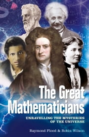 The Great Mathematicians - Unravelling the Mysteries of the Universe ebook by Raymond Flood,Robin Wilson