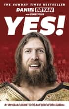 Yes! - My Improbable Journey to the Main Event of Wrestlemania ebook by Daniel Bryan
