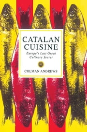 Catalan Cuisine - Europe's Last Great Culinary Secret ebook by Colman Andrews