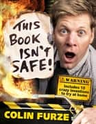 Colin Furze: This Book Isn't Safe! ebook by Steve May, Colin Furze