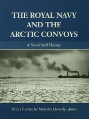 The Royal Navy and the Arctic Convoys - A Naval Staff History ebook by Malcolm Llewellyn-Jones