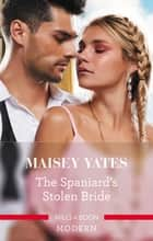 The Spaniard's Stolen Bride ebook by Maisey Yates