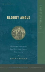 Bloody Angle - Hancock's Assault on the Mule Shoe Salient May 12, 1864 ebook by John Cannon