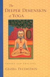 The Deeper Dimension of Yoga: Theory and Practice ebook by Georg Feuerstein