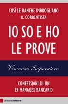 Io so e ho le prove - Confessioni di un ex manager bancario ebook by Vincenzo Imperatore