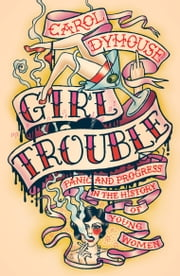 Girl Trouble - Panic and Progress in the History of Young Women ebook by Carol Dyhouse