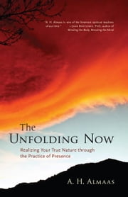 The Unfolding Now: Realizing Your True Nature through the Practice of Presence ebook by A. H. Almaas
