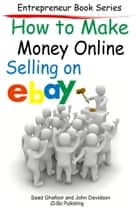 How to Make Money Online: Selling on EBay ebook by Saad Ghafoor,John Davidson
