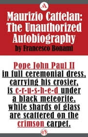 Maurizio Cattelan - The Unauthorized Autobiography ebook by Francesco Bonami