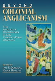 Beyond Colonial Anglicanism - The Anglican Communion in the Twenty-First Century ebook by Pui-Lan Kwok,Ian T. Douglas