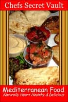 Mediterranean Food: Naturally Heart Healthy & Delicious ebook by Chefs Secret Vault
