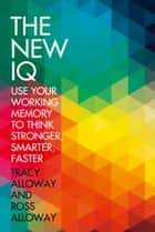 The New IQ: Use Your Working Memory to Think Stronger, Smarter, Faster ebook by Tracy Alloway, Ross Alloway