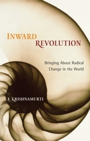 Inward Revolution: Bringing about Radical Change in the World ebook by J. Krishnamurti