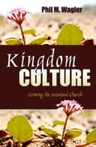 Kingdom Culture: Growing the Missional Church ebook by Phil M. Wagler