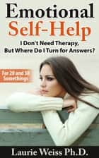 Emotional Self-Help: I Don't Need Therapy, ...But Where Do I Turn for Answers? ebook by Laurie Weiss