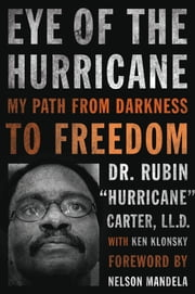 "Eye of the Hurricane - My Path from Darkness to Freedom ebook by Rubin ""Hurricane"" Carter,Ken Klonsky,Nelson Mandela"