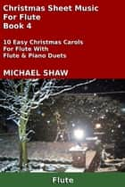 Christmas Sheet Music For Flute: Book 4 ebook by Michael Shaw