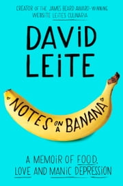 Notes on a Banana - A Memoir of Food, Love and Manic Depression ebook by David Leite