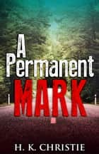 A Permanent Mark - A suspenseful mystery you won't be able to put down ebook by H.K. Christie