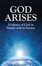 God Arises - Evidence of God in Nature and in science ebook by Maulana Wahiduddin Khan