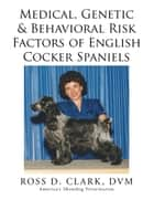 Medical, Genetic & Behavioral Risk Factors of English Cocker Spaniels ebook by Ross D. Clark