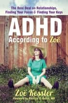 ADHD According to Zoë - The Real Deal on Relationships, Finding Your Focus, and Finding Your Keys ebook by Zoë Kessler, Patricia O. Quinn, MD