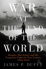 War at the End of the World - Douglas MacArthur and the Forgotten Fight For New Guinea, 1942-1945 ebook by James P. Duffy